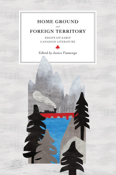 Home Ground and Foreign Territory : Essays on Early Canadian Literature