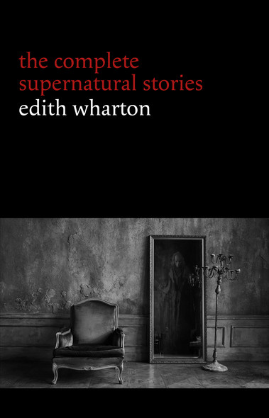 Edith Wharton: The Complete Supernatural Stories (15 tales of ghosts and mystery: Bewitched, The Eyes, Afterward, Kerfol, The Pomegranate Seed...) (Halloween Stories)