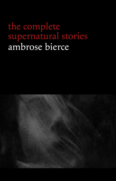 Ambrose Bierce: The Complete Supernatural Stories (50+ tales of horror and mystery: The Willows, The Damned Thing, An Occurrence at Owl Creek Bridge, The Boarded Window...) (Halloween Stories)