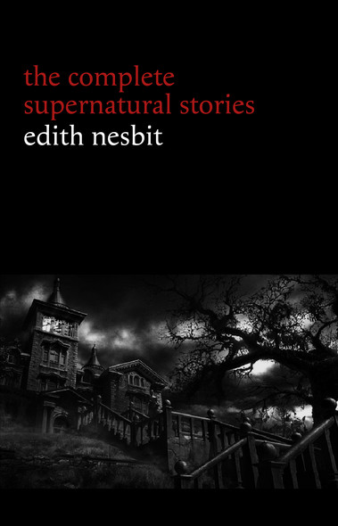Edith Nesbit: The Complete Supernatural Stories (20+ tales of terror and mystery: The Haunted House, Man-Size in Marble, The Power of Darkness, In the Dark, John Charrington's Wedding...) (Halloween Stories)