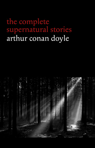 Arthur Conan Doyle: The Complete Supernatural Stories (20+ tales of horror and mystery: Lot No. 249, The Captain of the Polestar, The Brown Hand, The Parasite, The Silver Hatchet...) (Halloween Stories)