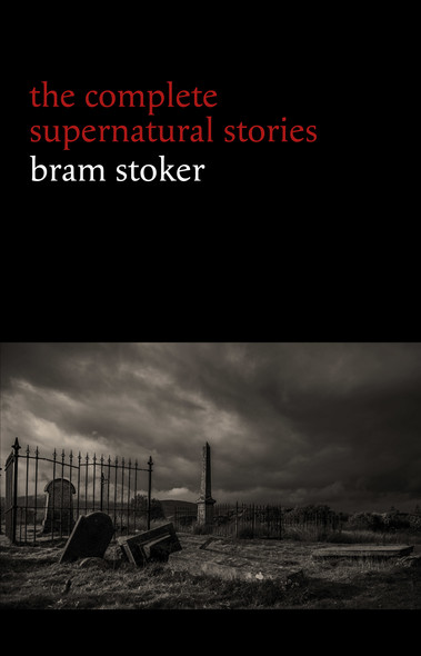 Bram Stoker: The Complete Supernatural Stories (13 tales of horror and mystery: Dracula's Guest, The Squaw, The Judge's House, The Crystal Cup, A Dream of Red Hands...) (Halloween Stories)