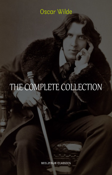 Oscar Wilde Collection: The Complete Novels, Short Stories, Plays, Poems, Essays (The Picture of Dorian Gray, Lord Arthur Savile's Crime, The Happy Prince, De Profundis, The Importance of Being Earnest...)