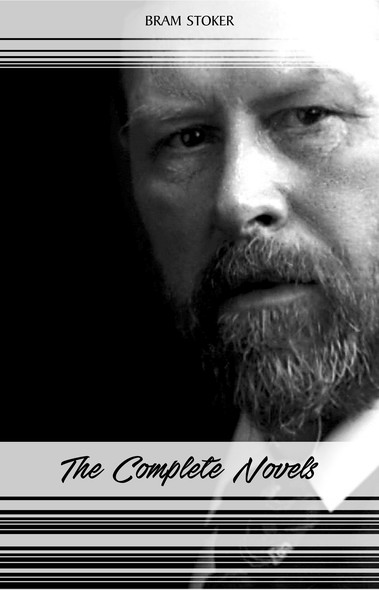 Bram Stoker: The Complete Novels (The Jewel of Seven Stars, The Mystery of the Sea, Dracula, The Lair of the White Worm...) (Halloween Stories)