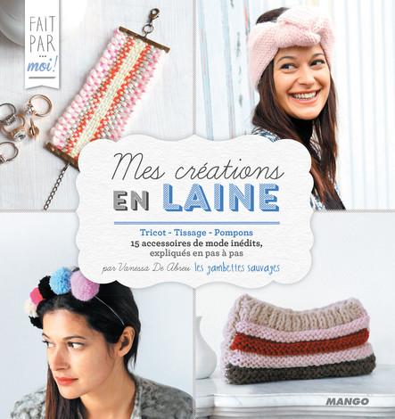 Mes créations en laine : Tricot - Tissage - Pompons - 15 accessoires de mode inédits, expliqués en pas à pas