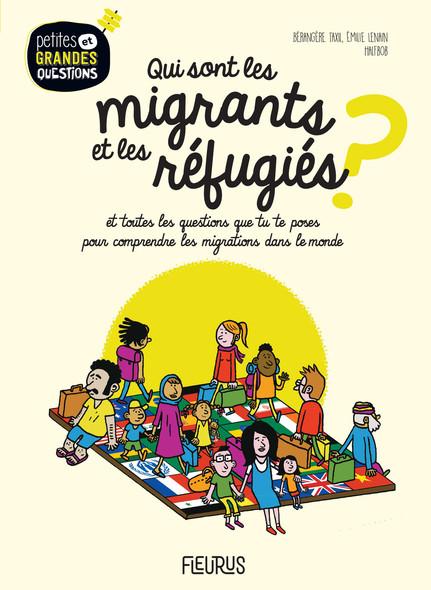 Qui sont les migrants et les réfugiés ? : Et toutes les questions que tu te poses pour comprendre les migrations dans le monde.