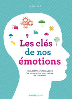 Les clés de nos émotions : Peur, colère, tristesse, joie : les comprendre pour mieux les maîtriser | Robert Zuili