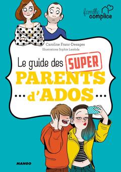 Le guide des super parents d'ados : Le premier guide de survie des parents d'ados ! | Caroline Franc-Desages