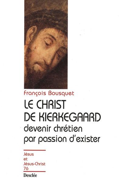 Le Christ de Kierkegaard - Devenir chrétien par passion d'exister : JJC 76