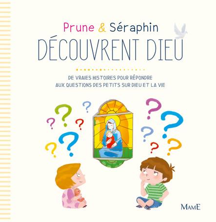 Prune et Séraphin découvrent Dieu : De vraies histoires pour répondre aux questions des petits sur Dieu et la vie
