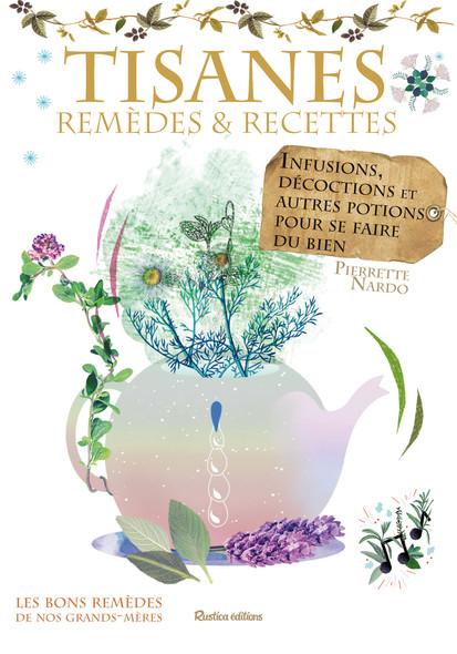 Tisanes - remèdes et recettes : Infusions, décoctions et autres potions pour se faire du bien