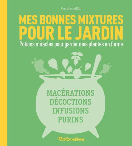 Mes bonnes mixtures pour le jardin : Potions miracles pour garder mes plantes en forme : macérations, décoctions, infusions, purins