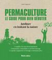 Permaculture. Le guide pour bien débuter : Jardiner en imitant la nature