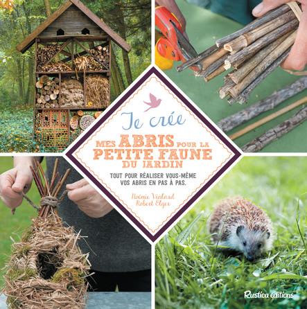 Je crée mes abris pour la petite faune du jardin : Tout pour réaliser vous-même vos abris en pas à pas.