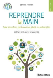 Reprendre la main : Faire soi-même, par économie, plaisir ou philosophie | Farinelli, Bernard
