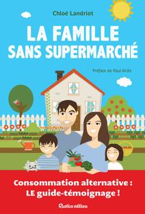 La famille sans supermarché : Consommation alternative : le guide-témoignage ! | Landriot, Chloé