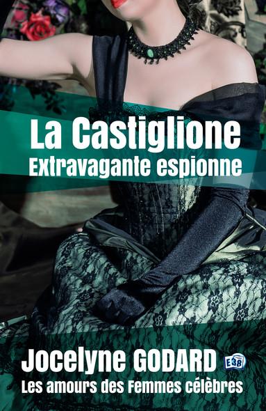 La Castiglione, extravagante espionne : Les Amours des femmes célèbres