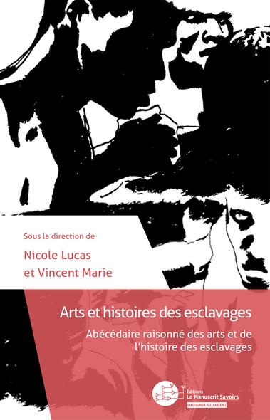 Arts et histoires des esclavages : Abécédaire raisonné des arts et de l'histoire des esclavages