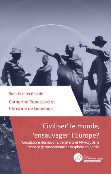 Civiliser le monde, ensauvager l'Europe ? : Circulations des savoirs, transferts et Mimicry dans l'espace germanophone et sa sphère coloniale