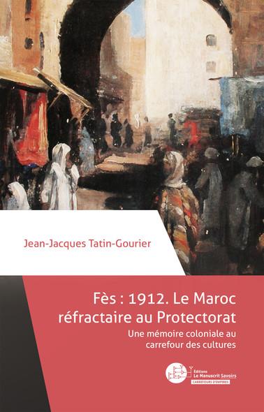 Fès 1912 : le Maroc réfractaire au Protectorat : Une mémoire coloniale au carrefour des cultures