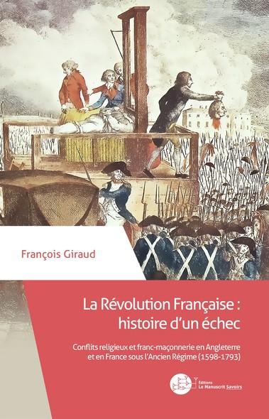 La Révolution Française : histoire d'un échec : Conflits religieux et franc-maçonnerie en Angleterre et en France sous l'Ancien Régime (1598-1793)