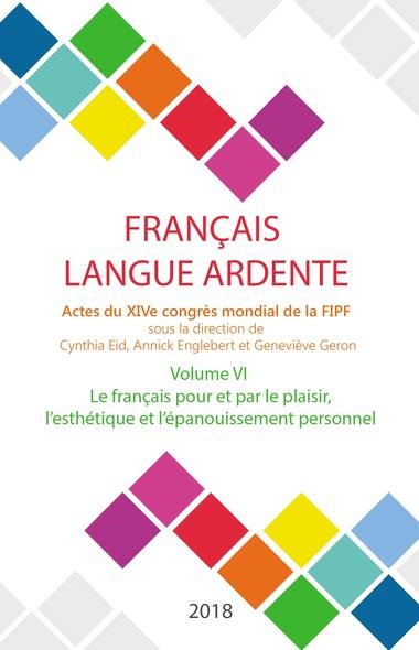 Le français pour et par le plaisir, l'esthétique et l'épanouissement personnel : Actes du XIVe congrès mondial de la FIPF, volume VI