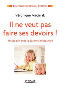 Il ne veut pas faire ses devoirs ! : Restez zen avec la parentalité positive | Maciejak, Véronique