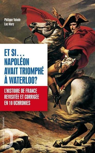 Et si Napoléon avait triomphé à Waterloo ? - L'histoire de France revue et corrigée en 10 uchronies