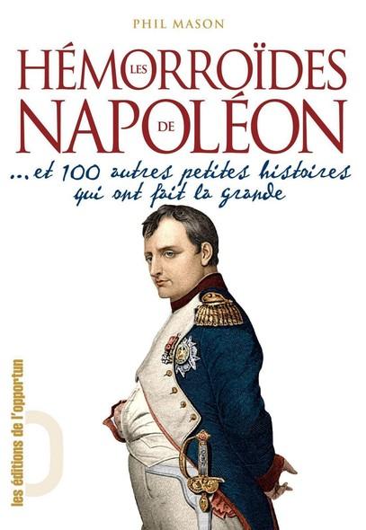 Hémorroïdes de Napoléon - Et 100 autres petites histoires qui ont fait la grande
