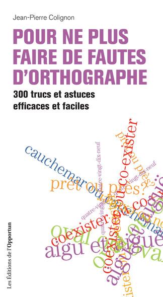 Pour ne plus faire de fautes d'orthographe : 300 trucs et astuces efficaces et faciles