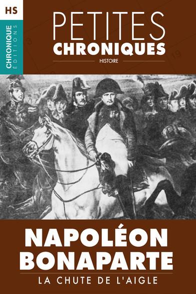 Hors Série #1 : Napoléon Bonaparte  — La chute de l'Aigle : Hors Série - Petites Chroniques, T1
