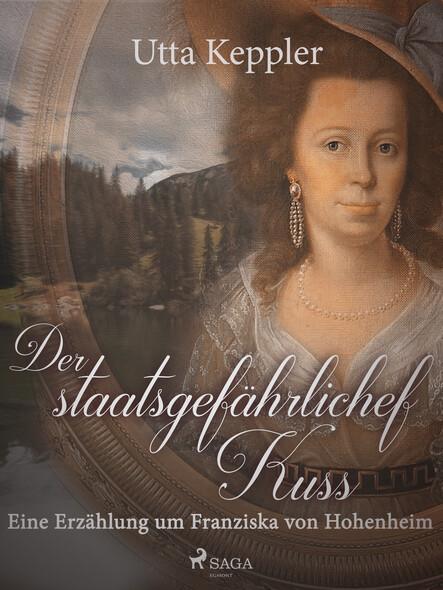 Der staatsgefährliche Kuss. Eine Erzählung um Franziska von Hohenheim.