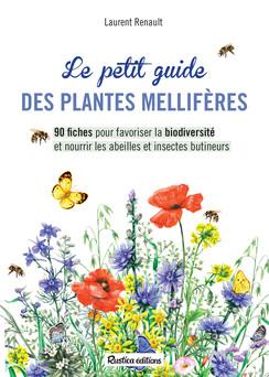 Le petit guide des plantes mellifères : 90 fiches pour favoriser la biodiversité et nourrir les abeilles et insectes butineurs | Laurent Renault