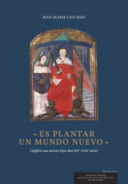 Es plantar un mundo nuevo : Légiférer aux anciens Pays-Bas (XIIe-XVIIIe siècle)