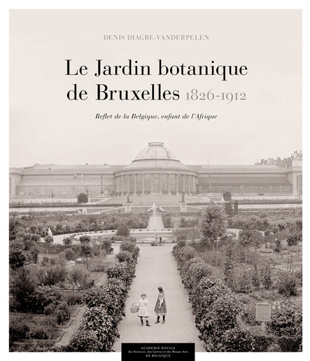 Le Jardin botanique de Bruxelles (1826-1912) : Reflet de la Belgique, enfant de l'Afrique