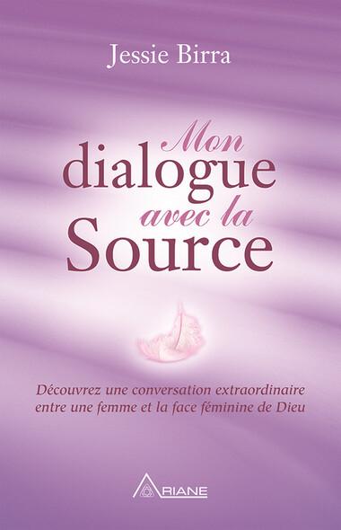 Mon dialogue avec la Source : Découvrez une conversation extraordinaire entre une femme et la face féminine de Dieu