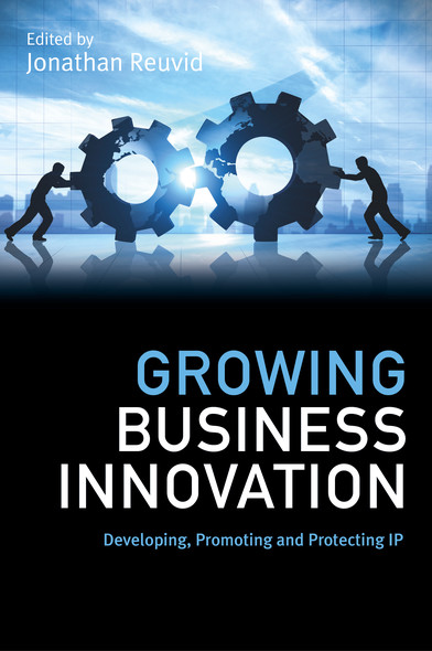 Growing Business Innovation : Developing, Promoting and Protecting IP