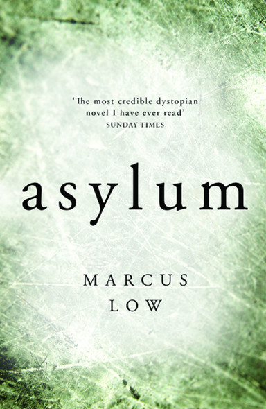 """Asylum: """"the most credible – and therefore the most disturbing – dystopian novel I [have] ever read""""- SUNDAY TIMES"""