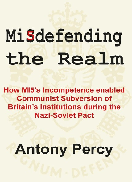 Misdefending the Realm: How MI5's incompetence enabled Communist Subversion of Britain's Institutions during the Nazi-Soviet Pact