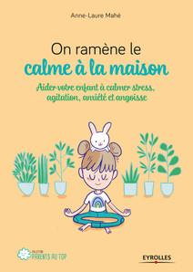 On ramène le calme à la maison : Aider votre enfant à calmer stress, agitation, anxiété et angoisse | Mahé, Anne-Laure