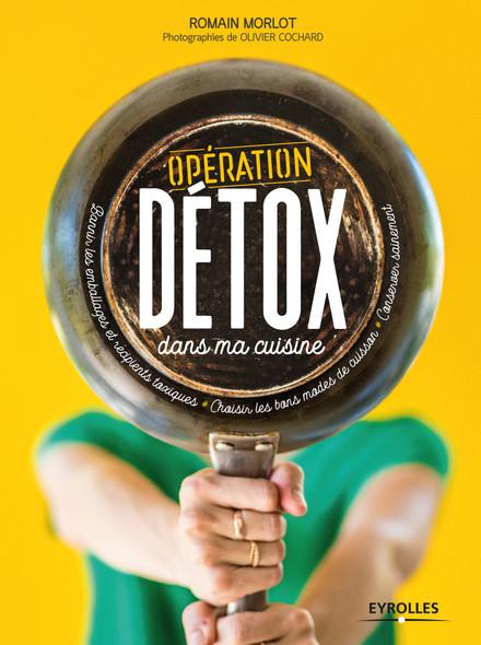 Opération détox dans ma cuisine : Bannir les emballages et récipients toxiques - Choisir les bons modes de cuisson - Conserver sainement