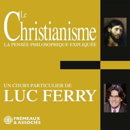 Le Christianisme. La pensée philosophique expliquée : Un cours particulier de Luc Ferry