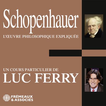 Schopenhauer. L'oeuvre philosophique expliquée : Un cours particulier de Luc Ferry