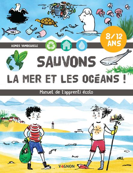 Sauvons la mer et les océans ! : Manuel de l'apprenti écolo