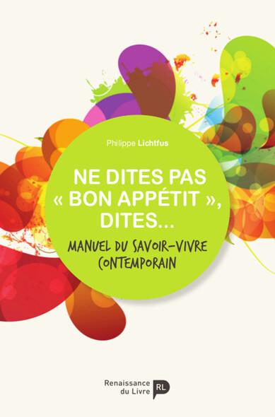 Ne dites pas « bon appétit », dites... : Manuel du savoir-vivre contemporain
