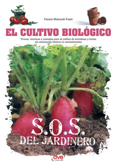 El cultivo biológico - Trucos, técnicas y consejos para el cultivo de hortalizas y frutas sin sustancias tóxicas ni contaminantes