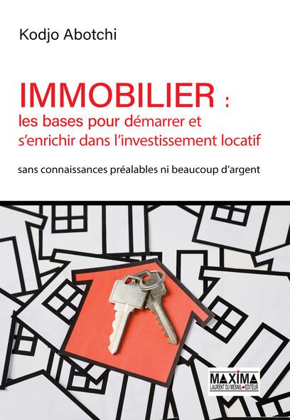 Immobilier : les bases pour démarrer et s'enrichir avec l'investissement locatif : Sans connaissance préalables ni beaucoup d'argent