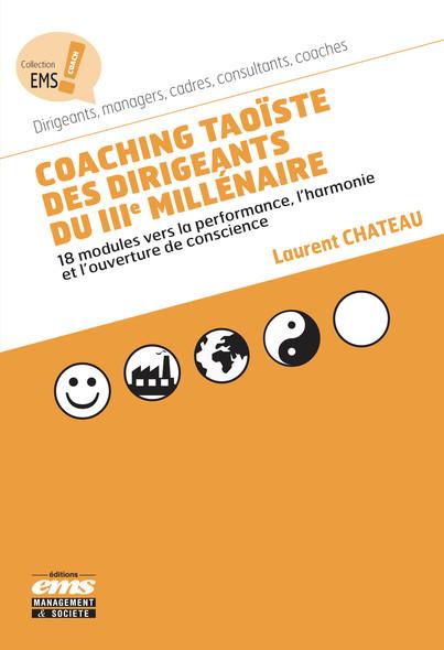 Coaching taoïste des dirigeants du IIIe millénaire : 18 modules vers la performance, l'harmonie et l'ouverture de conscience