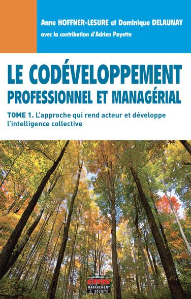 Le Codéveloppement professionnel et managérial - Tome 1 : L'approche qui rend acteur et développe l'intelligence collective