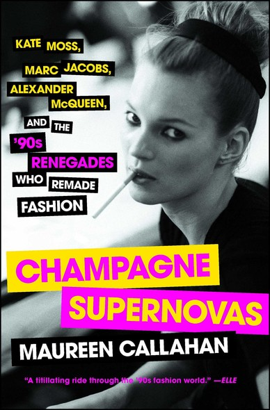 Champagne Supernovas : Kate Moss, Marc Jacobs, Alexander McQueen, and the '90s Renegades Who Remade Fashion